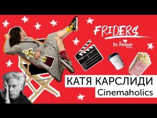Фрайдеры. Катя Карслиди. Cinemaholics. О вдохновении и кино