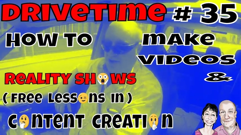 Drivetime 35. How to make Videos. Reality Shows ( Free Lessons )in Content Creation)