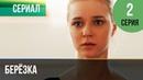 ▶️ Берёзка 2 серия - Мелодрама Фильмы и сериалы - Русские мелодрамы