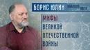 Мифы Великой Отечественной войны Лекция Бориса Юлина