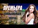 КРАСИВАЯ ПРЕМЬЕРА 2018 МЕЛОДРАМА ПРО ЛЮБОВЬ ЛЮБОВНАЯ НОЧЬ Русские мелодрамы 2018 новинки