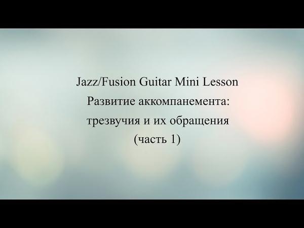 Jazz Fusion Guitar Mini Lesson 4 Развитие аккомпанемента трезвучия и их обращения ч 1