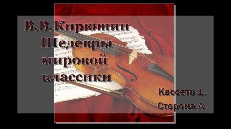 В. В. Кирюшин. Шедевры мировой классики. Кассета №1. Сторона А
