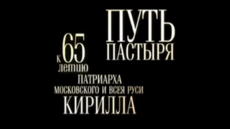 Путь пастыря. Фильм к 65-летию Патриарха Московского и всея Руси Кирилла.