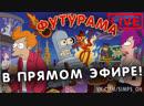 ФУТУРАМА В ПРЯМОМ ЭФИРЕ! FUTURAMA ONLINE