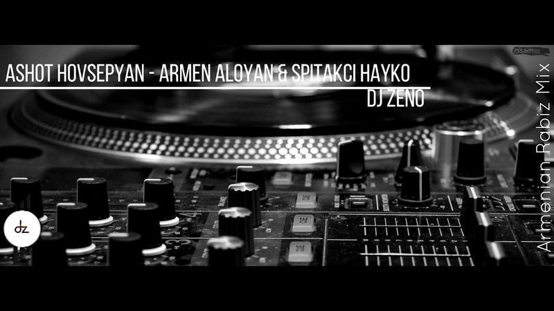 DJ ZENO ft. Ashot Hovsepyan - Armen Aloyan Spitakci Hayko - Armenian Rabiz Mix 2018