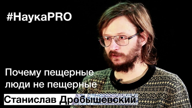 Станислав Дробышевский - Почему пещерные люди не пещерные cnfybckfd lhj,sitdcrbq - gjxtve gtothyst k.lb yt gtothyst