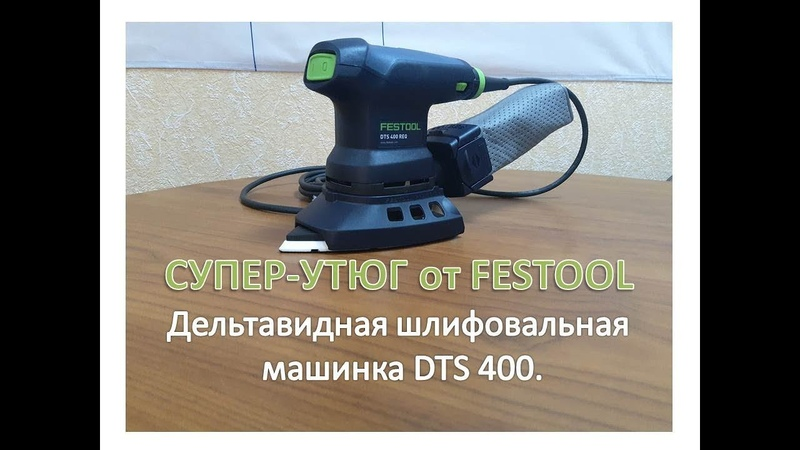 Супер - утюг от FESTOOL. Дельтавидная шлифовальная машинка DTS 400.