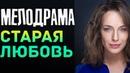 Тяжелая ПРЕМЬЕРА 2019 - Старая Любовь / Русские мелодрамы 2019 новинки, фильмы