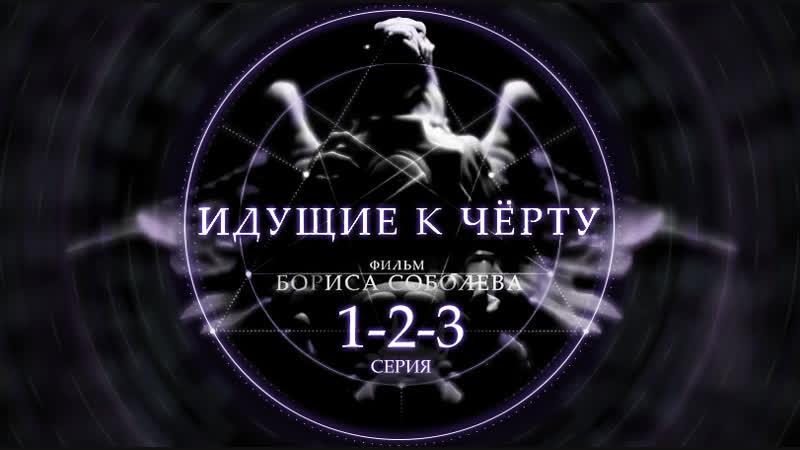 ИДУЩИЕ К ЧЁРТУ 1 2 3 серия док Фильм Бориса Соболева