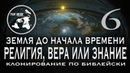 ЗЕМЛЯ ДО НАЧАЛА ВРЕМЕНИ 6 РЕЛИГИЯ ВЕРА ИЛИ ЗНАНИЯ КЛОНИРОВАНИЕ ПО БИБЛЕЙСКИ