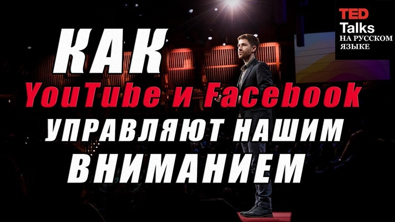 TED на русском - КАК YOUTUBE И FACEBOOK УПРАВЛЯЮТ НАШИМ ВНИМАНИЕМ - Тристан Харрис