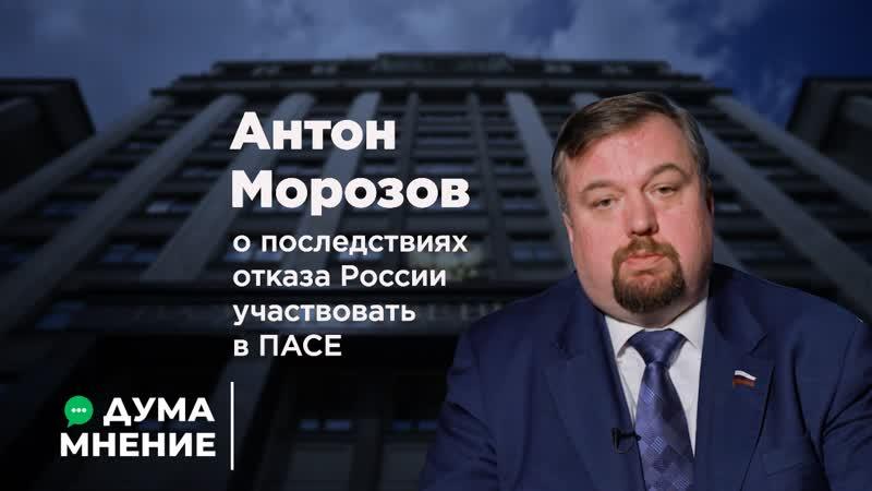 ДУМА.МНЕНИЕ. Антон Морозов о последствиях отказа России участвовать в ПАСЕ