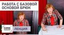 Как грамотно работать с базовой основой брюк Ответы на вопросы Лекция от Ирины Михайловны