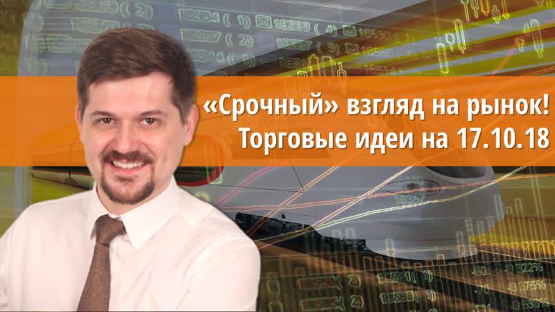 Срочный взгляд на рынок! Торговые идеи на 17.10.18