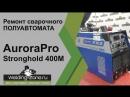 Ремонт сварочного полуавтомата AuroraPro Stronghold 400M