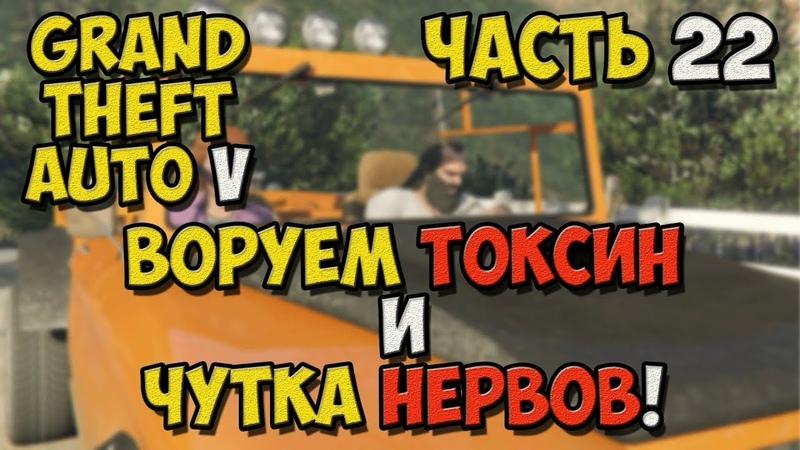 Grand Theft Auto V - Прохождение игры на Русском - Воруем токсин и чутка нервов! №22 PC
