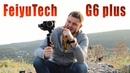 Крутой малыш! FeiyuTech G6 Plus   Обзор и тест с Sony a6500