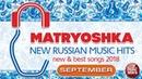 NEW RUSSIAN MUSIC HITS 🎧 MATRYOSHKA 🎧 SEPTEMBER 2018 🎧 NEW BEST SONGS