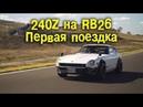 240Z на RB26 Первая поездка BMIRussian