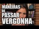 MANEIRAS DE PASSAR VERGONHA
