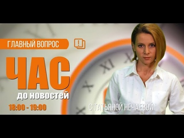 Час до новостей. Главный вопрос. Наталья Караченина 15.08.18