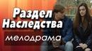 Фильм о хорошем! - РАЗДЕЛ НАСЛЕДСТВА Русские мелодрамы 2018 новинки