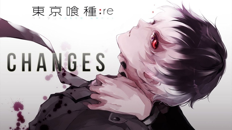 C H A N G E S | Tokyo Ghoul:Re 「AMV」
