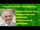 Торсунов О.Г. Сложнейшая тема, неприятная для МУЖЧИН. Обязанности ЖЕНЩИН
