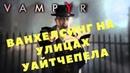 Vampyr ВАНХЕЛСИНГ НА УЛИЦАХ УАЙТЧЕПЕЛА Прохождение игры 13