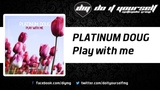 PLATINUM DOUG - Play with me Official