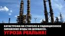 Катастрофа на Стироле и радиационное заражение воды на Донбассе. Угроза реальна!