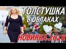 ПРЕМЬЕРА 2018 УЛУЧШАЕТ НАСТРОЕНИЕ / ТОЛСТУШКА В ОБЛАКАХ / Русские мелодрамы 2018 новинки HD