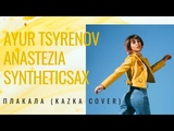 Ayur Tsyrenov, AnasteZia, Syntheticsax - Плакала (Kazka cover)