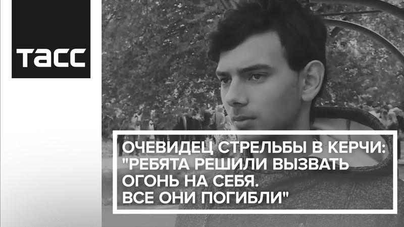 Очевидец стрельбы в Керчи Ребята решили вызвать огонь на себя Все они погибли