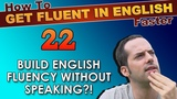 22 - English fluency WITHOUT speaking! - How To Get Fluent In English Faster