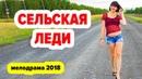 МЕЛОДРАМА ГОДА 2018! Сeльскaя лeди РУССКИЕ ФИЛЬМЫ И КИНО