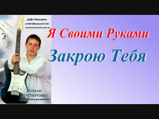 ◄♥►Я СВОИМИ РУКАМИ ЗАКРОЮ ТЕБЯ◄♥► Роман Костыренко