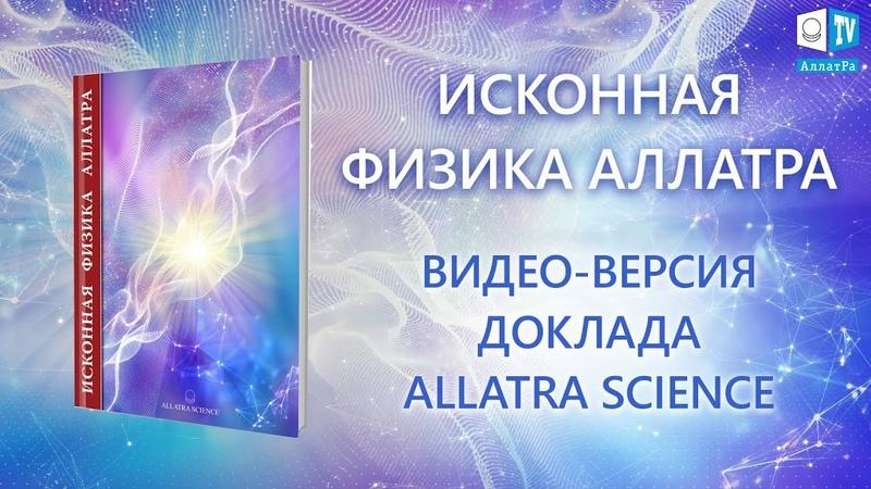 ДОКЛАД ИСКОННАЯ ФИЗИКА АЛЛАТРА. ВИДЕО-ВЕРСИЯ. ALLATRA SCIENCE