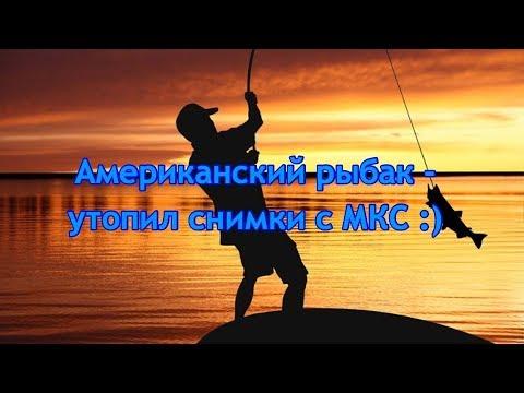 Американский рыбак - утопил снимки с МКС )