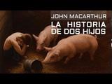 LA HISTORIA DE DOS HIJOS - Pastor John MacArthur en espa