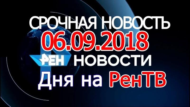 НОВОСТИ РЕН ТВ 06.09.2018 новости сегодня на REN TV