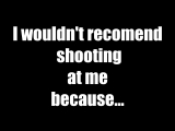 I wouldn't recomend shooting at me