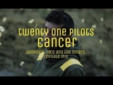 twenty one pilots - cancer (jumpsuit, nico and the niners, levitate mix)