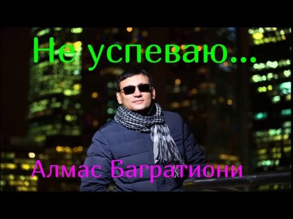 НЕ УСПЕВАЮ..Алмас Багратиони ЛучшаяДушевная Премьера!