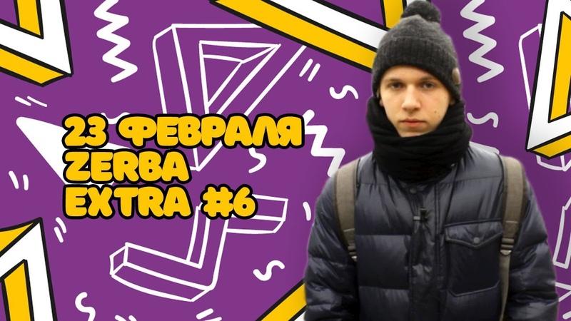ZERBA EXTRA 6 | 23 ФЕВРАЛЯ