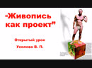 Живопись как проект. Открытый урок Уколова Владимира Петровича. 1 часть.