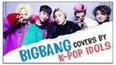 BIGBANG covers by K-POP IDOLS 1 (BTS Wanna One IKON AKMU Winner)