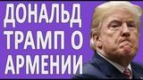 Трамп Про Геноцид Армян #новости2018