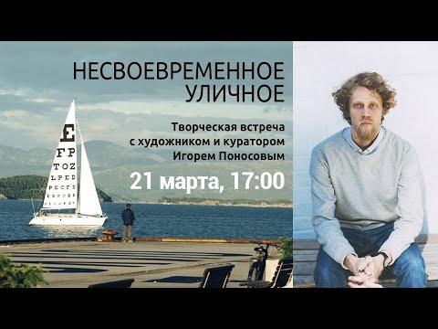 Несвоевременное уличное. Творческая встреча с художником и куратором Игорем Поносовым